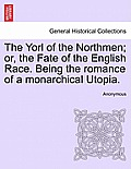 The Yorl of the Northmen; Or, the Fate of the English Race. Being the Romance of a Monarchical Utopia.