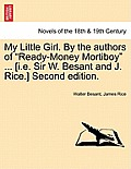My Little Girl. by the Authors of Ready-Money Mortiboy ... [I.E. Sir W. Besant and J. Rice.] Second Edition.