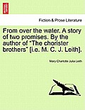 From Over the Water. a Story of Two Promises. by the Author of The Chorister Brothers [I.E. M. C. J. Leith].