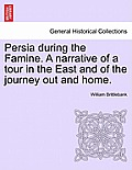 Persia During the Famine. a Narrative of a Tour in the East and of the Journey Out and Home.