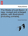The Works of Lord Byron. a New, Revised and Enlarged Edition, with Illustrations [Including Portraits]. Vol. VII