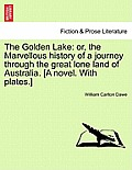 The Golden Lake: Or, the Marvellous History of a Journey Through the Great Lone Land of Australia. [A Novel. with Plates.]