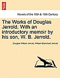 The Works of Douglas Jerrold. with an Introductory Memoir by His Son, W. B. Jerrold.