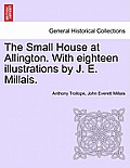 The Small House at Allington. with Eighteen Illustrations by J. E. Millais. Vol. I