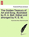 The Golden Treasury of Art and Song. Illustrated by R. A. Bell. Edited and Arranged by R. E. M.