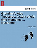 Grandma's Attic Treasures. a Story of Old-Time Memories ... Illustrated.