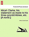Micah Clarke, His Statement as Made to His Three Grandchildren, Etc. [A Novel.]
