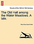 The Old Hall Among the Water Meadows. a Tale.