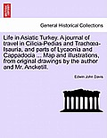 Life in Asiatic Turkey. a Journal of Travel in Cilicia-Pedias and Trach A-Isauria, and Parts of Lycaonia and Cappadocia ... Map and Illustrations, fro