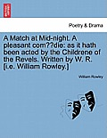 A Match at Mid-Night. a Pleasant Com Die: As It Hath Been Acted by the Childrene of the Revels. Written by W. R. [I.E. William Rowley.]