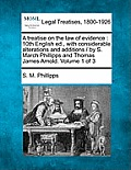 A Treatise on the Law of Evidence: 10th English Ed., with Considerable Alterations and Additions / By S. March Phillipps and Thomas James Arnold. Volu