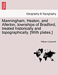 Manningham, Heaton, and Allerton, Townships of Bradford, Treated Historically and Topographically. [With Plates.]