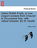 Select British Poets, or New Elegant Extracts from Chaucer to the Present Time, with Critical Remarks. by W. Hazlitt.