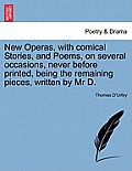 New Operas, with Comical Stories, and Poems, on Several Occasions, Never Before Printed, Being the Remaining Pieces, Written by MR D.