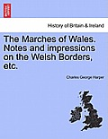 The Marches of Wales. Notes and Impressions on the Welsh Borders, Etc.