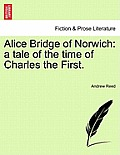 Alice Bridge of Norwich: A Tale of the Time of Charles the First.