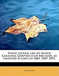 Public School Law of North Carolina. Chapter 15 of the Code, as Amended by Laws of 1885, 1889, 1891,