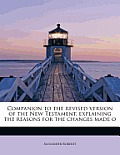 Companion to the Revised Version of the New Testament, Explaining the Reasons for the Changes Made O