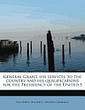 General Grant, His Services to the Country and His Qualifications for the Presidency of the United S