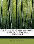 Sir Charles W. Macara, Bart.: A Study of Modern Lancashire