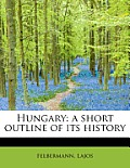 Hungary: A Short Outline of Its History
