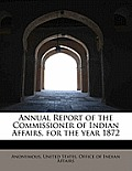 Annual Report of the Commissioner of Indian Affairs, for the Year 1872