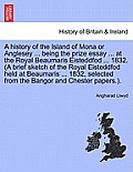 A History of the Island of Mona or Anglesey ... Being the Prize Essay ... at the Royal Beaumaris Eisteddfod ... 1832. (a Brief Sketch of the Royal Eis