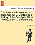 The Past and Present of La Salle County. ... Containing a History of the County-Its Cities, Towns, Andc. ... Directory, Etc.