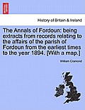 The Annals of Fordoun: Being Extracts from Records Relating to the Affairs of the Parish of Fordoun from the Earliest Times to the Year 1894.