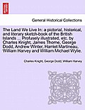 The Land We Live in: A Pictorial, Historical, and Literary Sketch-Book of the British Islands ... Profusely Illustrated, Etc. by Charles Kn
