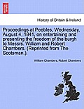 Proceedings at Peebles, Wednesday, August 4, 1841, on Entertaining and Presenting the Freedom of the Burgh to Messrs. William and Robert Chambers. (Re