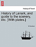 History of Lanark, and Guide to the Scenery, Etc. [With Plates.]