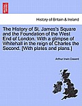 The History of St. James's Square and the Foundation of the West End of London. with a Glimpse of Whitehall in the Reign of Charles the Second. [With