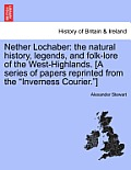 Nether Lochaber: The Natural History, Legends, and Folk-Lore of the West-Highlands. [A Series of Papers Reprinted from the Inverness Co