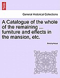 A Catalogue of the Whole of the Remaining ... Furniture and Effects in the Mansion, Etc.