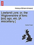 Lowland Lore; Or, the Wigtownshire of Lonc [Sic] Ago, Etc. [A Miscellany.]