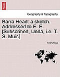 Barra Head: A Sketch. Addressed to E. E. [subscribed, Unda, i.e. T. S. Muir.]