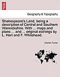 Shakespeare's Land, Being a Description of Central and Southern Warwickshire. with ... Maps and Plans ... and ... Original Etchings by L. Hart and F.