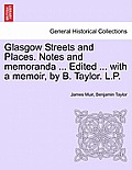 Glasgow Streets and Places. Notes and Memoranda ... Edited ... with a Memoir, by B. Taylor. L.P.