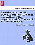Memories of Hurstwood, Burnley, Lancashire. with Tales and Traditions of the Neighbourhood. by T. W. and J. F. T. with Illustrations.