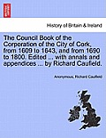 The Council Book of the Corporation of the City of Cork, from 1609 to 1643, and from 1690 to 1800. Edited ... with Annals and Appendices ... by Richar