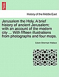 Jerusalem the Holy. a Brief History of Ancient Jerusalem; With an Account of the Modern City ... with Fifteen Illustrations from Photographs and Four