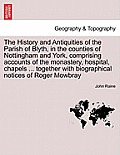 The History and Antiquities of the Parish of Blyth, in the Counties of Nottingham and York, Comprising Accounts of the Monastery, Hospital, Chapels ..