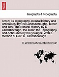 Arran; Its Topography, Natural History and Antiquities. by the Landsboroughs, Father and Son. the Natural History by D. Landsborough, the Elder; The T