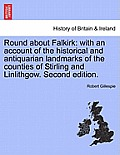 Round about Falkirk: With an Account of the Historical and Antiquarian Landmarks of the Counties of Stirling and Linlithgow. Second Edition