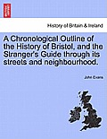 A Chronological Outline of the History of Bristol, and the Stranger's Guide Through Its Streets and Neighbourhood.