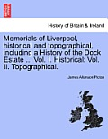 Memorials of Liverpool, Historical and Topographical, Including a History of the Dock Estate ... Vol. I. Historical: Vol. II. Topographical.
