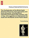 The Confederation of the British North American Provinces; Their Past History and Future Prospects; Including British Columbia and Hudson's Bay Territ