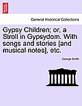 Gypsy Children; Or, a Stroll in Gypsydom. with Songs and Stories [And Musical Notes], Etc. New Edition