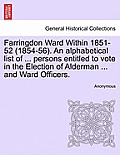 Farringdon Ward Within 1851-52 (1854-56). an Alphabetical List of ... Persons Entitled to Vote in the Election of Alderman ... and Ward Officers.